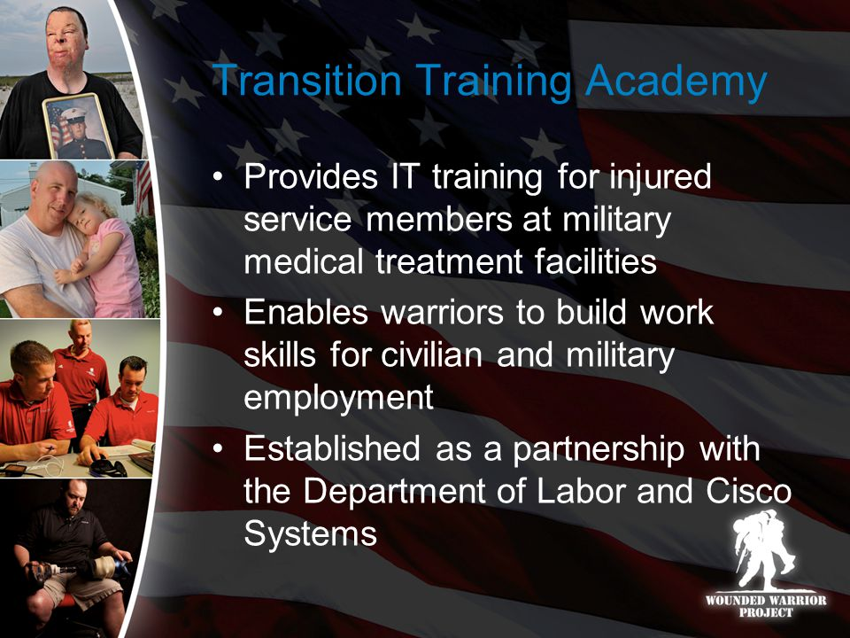 Transition Training Academy Provides IT training for injured service members at military medical treatment facilities Enables warriors to build work skills for civilian and military employment Established as a partnership with the Department of Labor and Cisco Systems