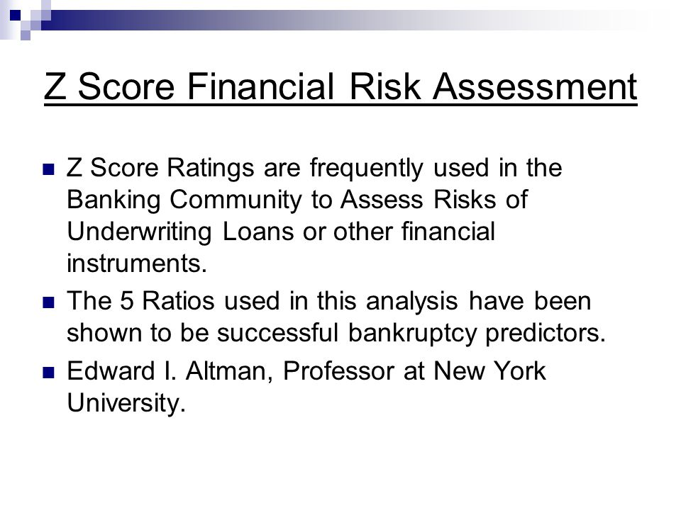Z Score Financial Risk Assessment Z Score Ratings are frequently used in the Banking Community to Assess Risks of Underwriting Loans or other financial instruments.