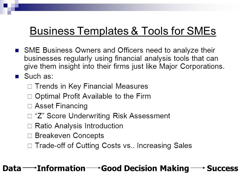 Business Templates & Tools for SMEs SME Business Owners and Officers need to analyze their businesses regularly using financial analysis tools that can give them insight into their firms just like Major Corporations.
