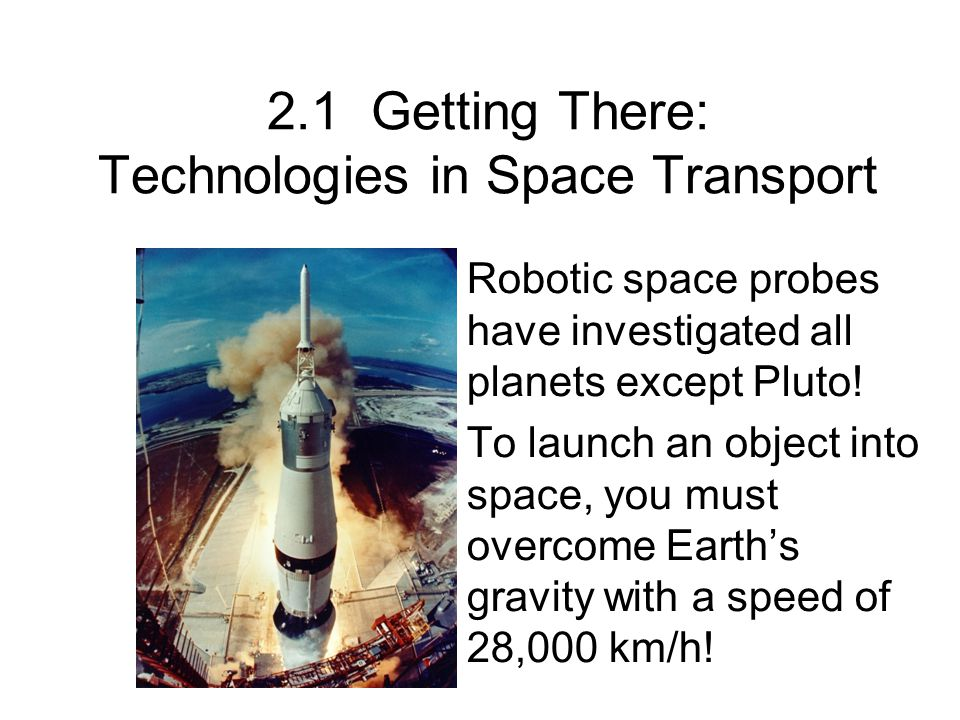 2.1 Getting There: Technologies in Space Transport Robotic space probes have investigated all planets except Pluto! To launch an object into space, yo
