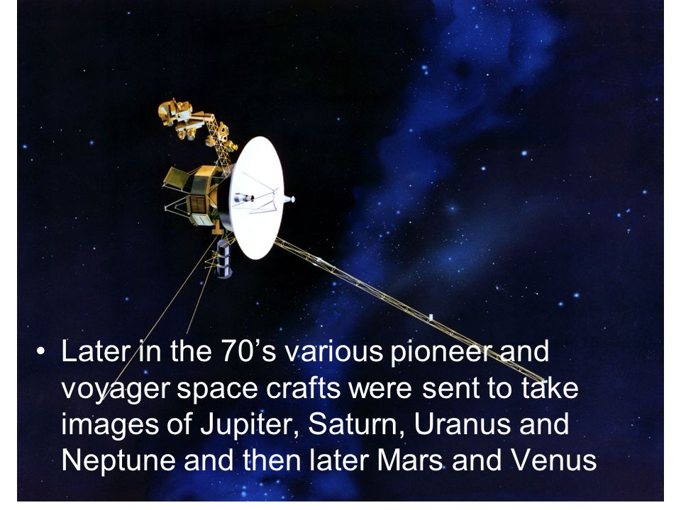 Later in the 70's various pioneer and voyager space crafts were sent to take images of Jupiter, Saturn, Uranus and Neptune and then later Mars and Ven