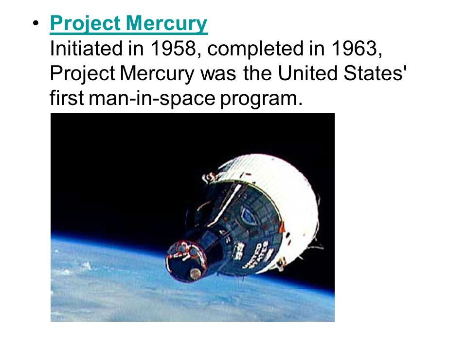 Project Mercury Initiated in 1958, completed in 1963, Project Mercury was the United States first man-in-space program.Project Mercury