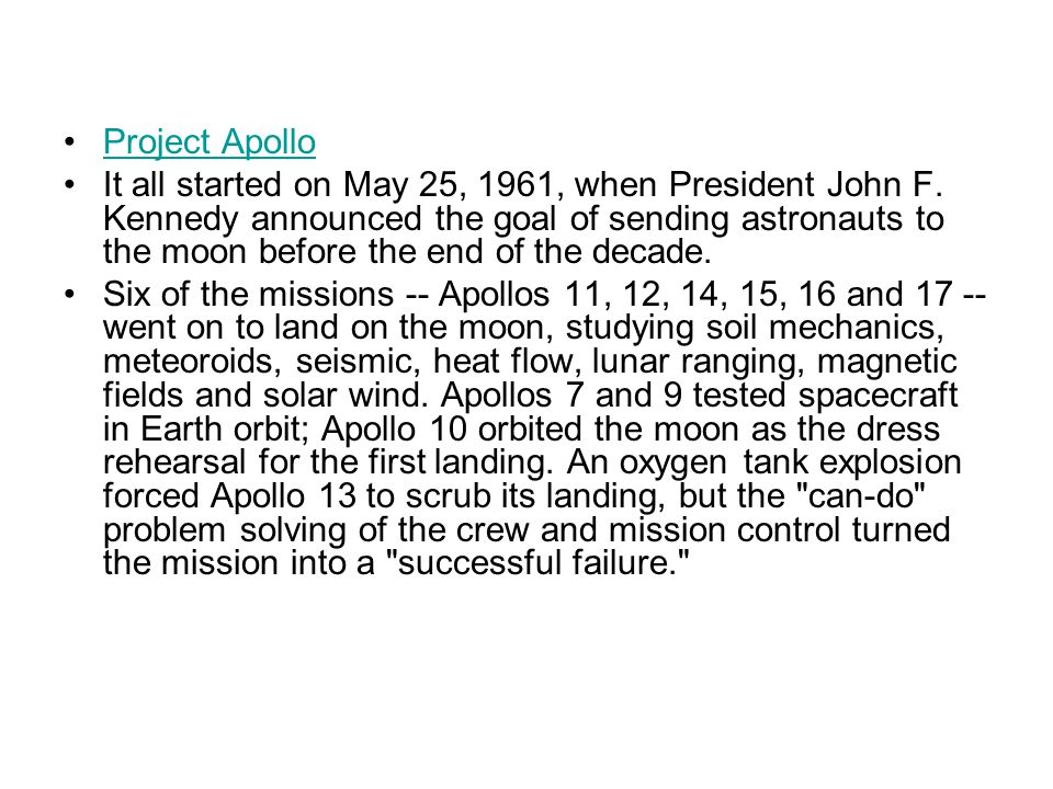 Project Apollo It all started on May 25, 1961, when President John F. Kennedy announced the goal of sending astronauts to the moon before the end of t