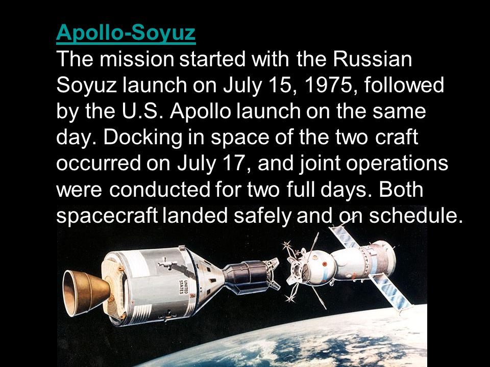Apollo-Soyuz The mission started with the Russian Soyuz launch on July 15, 1975, followed by the U.S. Apollo launch on the same day. Docking in space