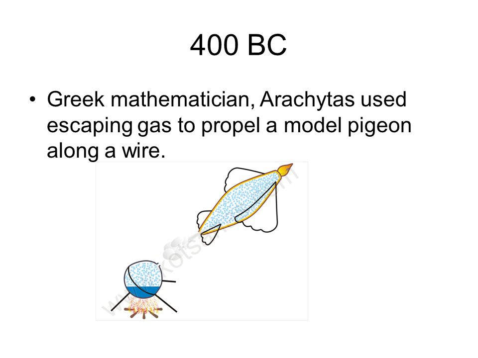 400 BC Greek mathematician, Arachytas used escaping gas to propel a model pigeon along a wire.