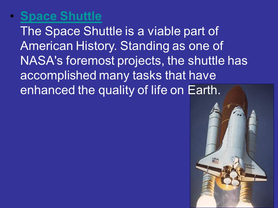Space Shuttle The Space Shuttle is a viable part of American History. Standing as one of NASA's foremost projects, the shuttle has accomplished many t