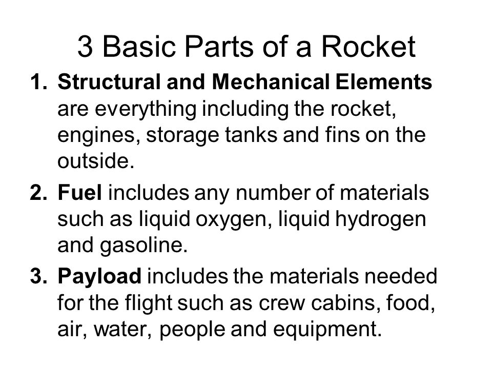 3 Basic Parts of a Rocket 1.Structural and Mechanical Elements are everything including the rocket, engines, storage tanks and fins on the outside.