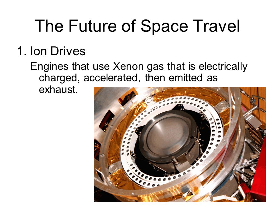 The Future of Space Travel 1. Ion Drives Engines that use Xenon gas that is electrically charged, accelerated, then emitted as exhaust.
