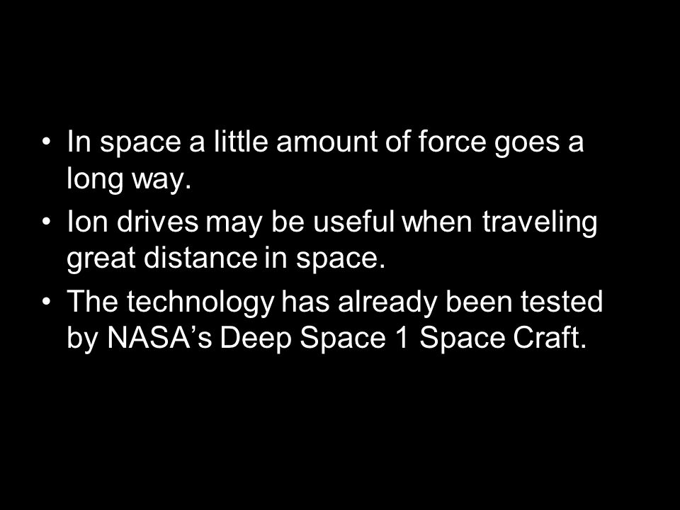 In space a little amount of force goes a long way. Ion drives may be useful when traveling great distance in space. The technology has already been te