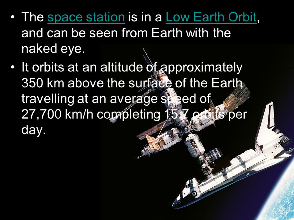 The space station is in a Low Earth Orbit, and can be seen from Earth with the naked eye.space stationLow Earth Orbit It orbits at an altitude of appr