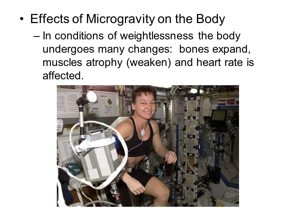 Effects of Microgravity on the Body –In conditions of weightlessness the body undergoes many changes: bones expand, muscles atrophy (weaken) and heart