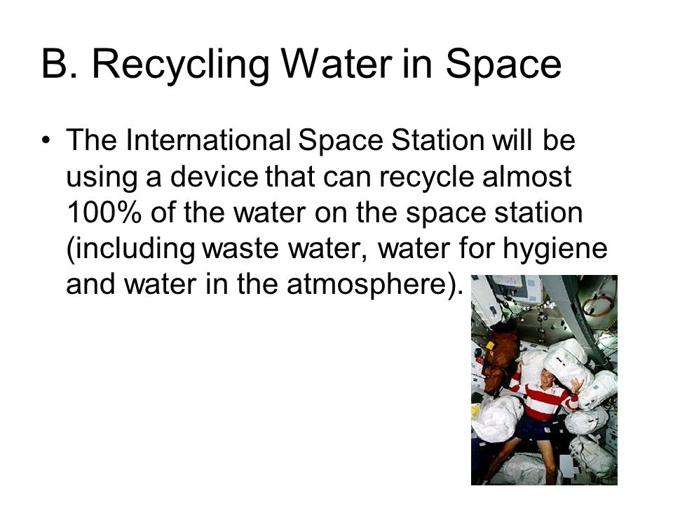 B. Recycling Water in Space The International Space Station will be using a device that can recycle almost 100% of the water on the space station (inc