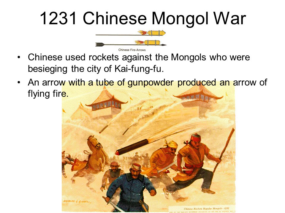 1231 Chinese Mongol War Chinese used rockets against the Mongols who were besieging the city of Kai-fung-fu. An arrow with a tube of gunpowder produce
