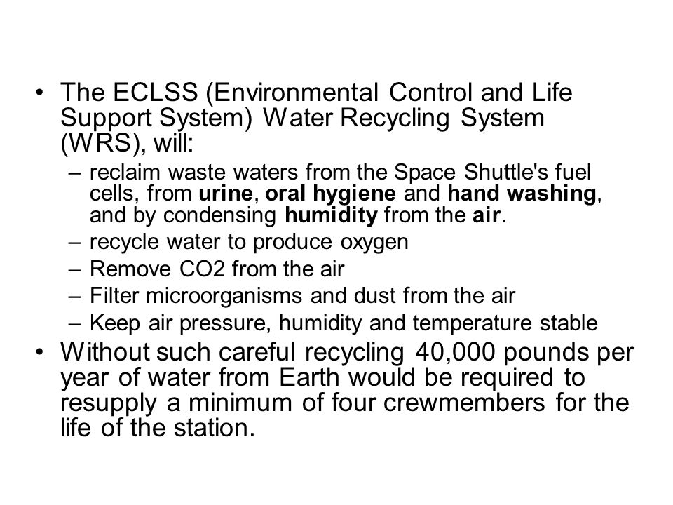 The ECLSS (Environmental Control and Life Support System) Water Recycling System (WRS), will: –reclaim waste waters from the Space Shuttle s fuel cells, from urine, oral hygiene and hand washing, and by condensing humidity from the air.