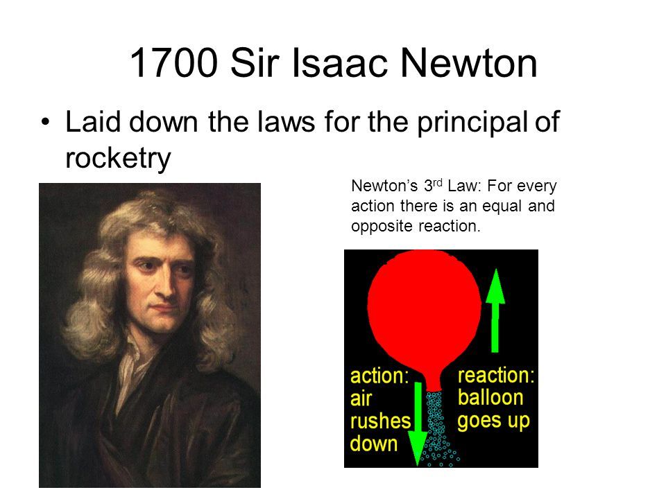 1700 Sir Isaac Newton Laid down the laws for the principal of rocketry Newton's 3 rd Law: For every action there is an equal and opposite reaction.