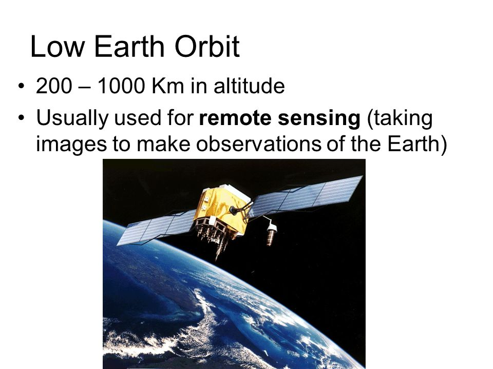 200 – 1000 Km in altitude Usually used for remote sensing (taking images to make observations of the Earth) Low Earth Orbit