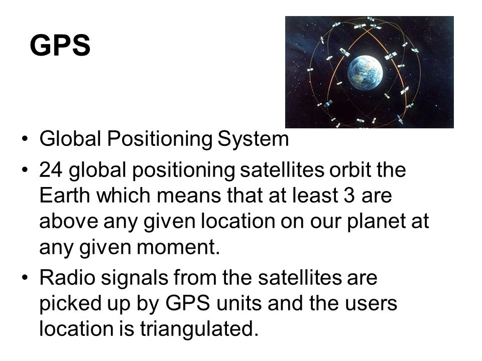 GPS Global Positioning System 24 global positioning satellites orbit the Earth which means that at least 3 are above any given location on our planet at any given moment.