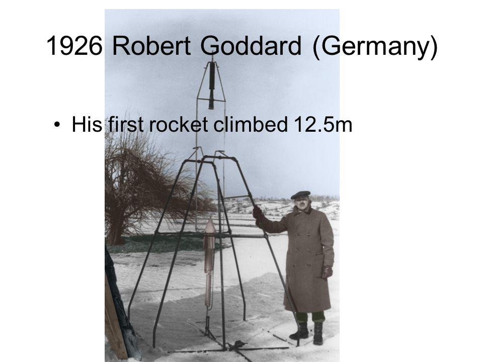 1926 Robert Goddard (Germany) His first rocket climbed 12.5m