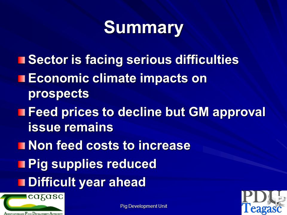 Pig Development Unit Summary Sector is facing serious difficulties Economic climate impacts on prospects Feed prices to decline but GM approval issue remains Non feed costs to increase Pig supplies reduced Difficult year ahead