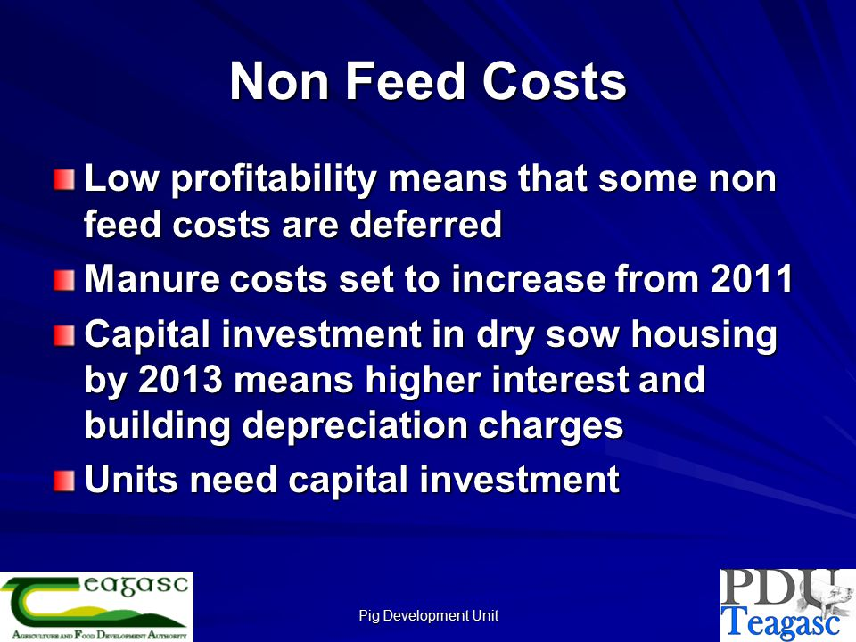 Pig Development Unit Non Feed Costs Low profitability means that some non feed costs are deferred Manure costs set to increase from 2011 Capital investment in dry sow housing by 2013 means higher interest and building depreciation charges Units need capital investment