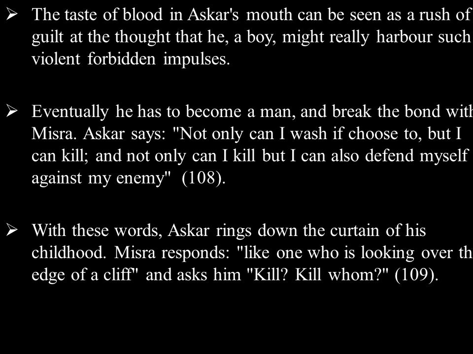  The taste of blood in Askar s mouth can be seen as a rush of guilt at the thought that he, a boy, might really harbour such violent forbidden impulses.