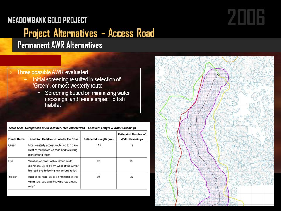 2006 Project Alternatives – Access Road Permanent AWR Alternatives MEADOWBANK GOLD PROJECT  Three possible AWR evaluated –Initial screening resulted