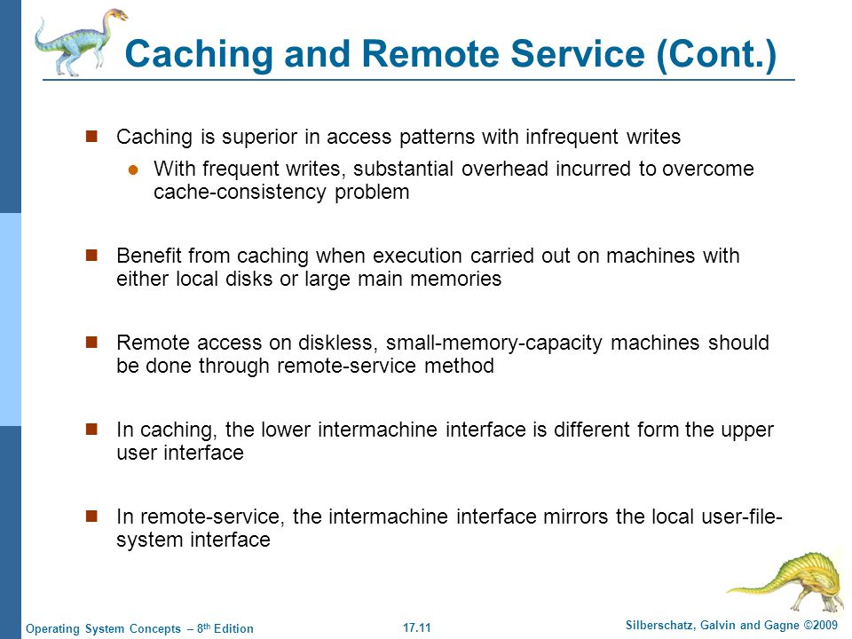 17.11 Silberschatz, Galvin and Gagne ©2009 Operating System Concepts – 8 th Edition Caching and Remote Service (Cont.) Caching is superior in access patterns with infrequent writes With frequent writes, substantial overhead incurred to overcome cache-consistency problem Benefit from caching when execution carried out on machines with either local disks or large main memories Remote access on diskless, small-memory-capacity machines should be done through remote-service method In caching, the lower intermachine interface is different form the upper user interface In remote-service, the intermachine interface mirrors the local user-file- system interface