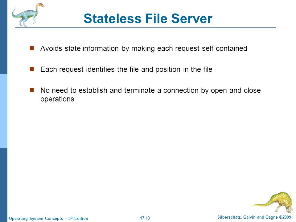 17.13 Silberschatz, Galvin and Gagne ©2009 Operating System Concepts – 8 th Edition Stateless File Server Avoids state information by making each request self-contained Each request identifies the file and position in the file No need to establish and terminate a connection by open and close operations