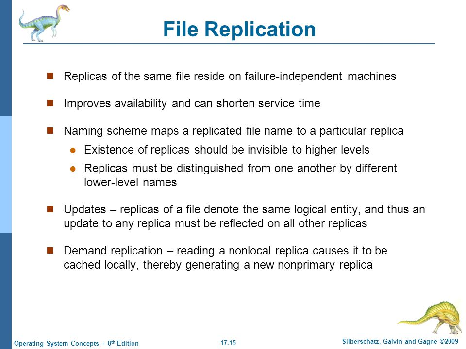 17.15 Silberschatz, Galvin and Gagne ©2009 Operating System Concepts – 8 th Edition File Replication Replicas of the same file reside on failure-independent machines Improves availability and can shorten service time Naming scheme maps a replicated file name to a particular replica Existence of replicas should be invisible to higher levels Replicas must be distinguished from one another by different lower-level names Updates – replicas of a file denote the same logical entity, and thus an update to any replica must be reflected on all other replicas Demand replication – reading a nonlocal replica causes it to be cached locally, thereby generating a new nonprimary replica