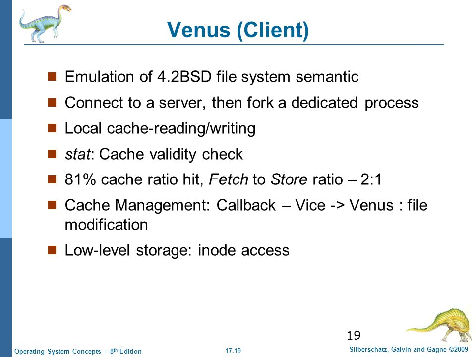 17.19 Silberschatz, Galvin and Gagne ©2009 Operating System Concepts – 8 th Edition 19 Venus (Client) Emulation of 4.2BSD file system semantic Connect to a server, then fork a dedicated process Local cache-reading/writing stat: Cache validity check 81% cache ratio hit, Fetch to Store ratio – 2:1 Cache Management: Callback – Vice -> Venus : file modification Low-level storage: inode access