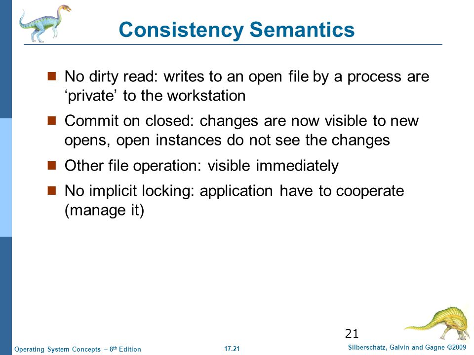 17.21 Silberschatz, Galvin and Gagne ©2009 Operating System Concepts – 8 th Edition 21 Consistency Semantics No dirty read: writes to an open file by a process are 'private' to the workstation Commit on closed: changes are now visible to new opens, open instances do not see the changes Other file operation: visible immediately No implicit locking: application have to cooperate (manage it)
