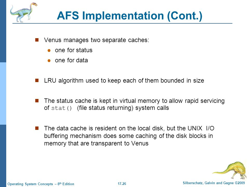 17.26 Silberschatz, Galvin and Gagne ©2009 Operating System Concepts – 8 th Edition AFS Implementation (Cont.) Venus manages two separate caches: one for status one for data LRU algorithm used to keep each of them bounded in size The status cache is kept in virtual memory to allow rapid servicing of stat() (file status returning) system calls The data cache is resident on the local disk, but the UNIX I/O buffering mechanism does some caching of the disk blocks in memory that are transparent to Venus