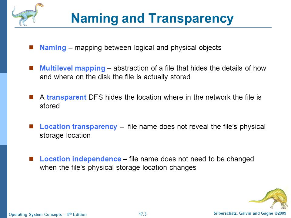 17.3 Silberschatz, Galvin and Gagne ©2009 Operating System Concepts – 8 th Edition Naming and Transparency Naming – mapping between logical and physical objects Multilevel mapping – abstraction of a file that hides the details of how and where on the disk the file is actually stored A transparent DFS hides the location where in the network the file is stored Location transparency – file name does not reveal the file's physical storage location Location independence – file name does not need to be changed when the file's physical storage location changes
