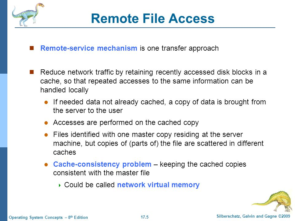 17.5 Silberschatz, Galvin and Gagne ©2009 Operating System Concepts – 8 th Edition Remote File Access Remote-service mechanism is one transfer approach Reduce network traffic by retaining recently accessed disk blocks in a cache, so that repeated accesses to the same information can be handled locally If needed data not already cached, a copy of data is brought from the server to the user Accesses are performed on the cached copy Files identified with one master copy residing at the server machine, but copies of (parts of) the file are scattered in different caches Cache-consistency problem – keeping the cached copies consistent with the master file  Could be called network virtual memory