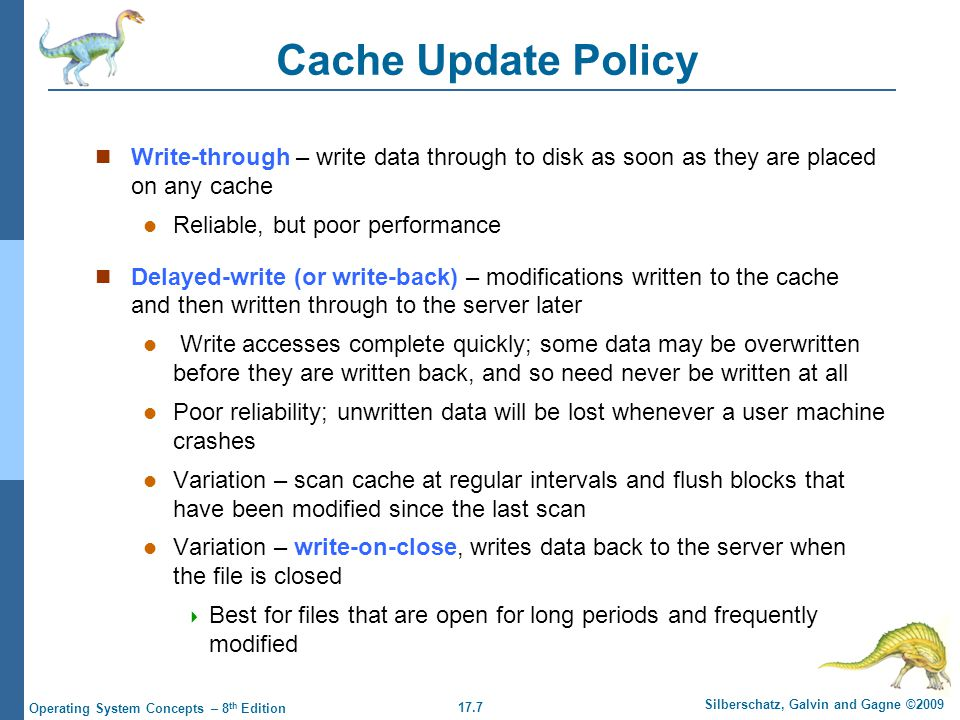 17.7 Silberschatz, Galvin and Gagne ©2009 Operating System Concepts – 8 th Edition Cache Update Policy Write-through – write data through to disk as soon as they are placed on any cache Reliable, but poor performance Delayed-write (or write-back) – modifications written to the cache and then written through to the server later Write accesses complete quickly; some data may be overwritten before they are written back, and so need never be written at all Poor reliability; unwritten data will be lost whenever a user machine crashes Variation – scan cache at regular intervals and flush blocks that have been modified since the last scan Variation – write-on-close, writes data back to the server when the file is closed  Best for files that are open for long periods and frequently modified