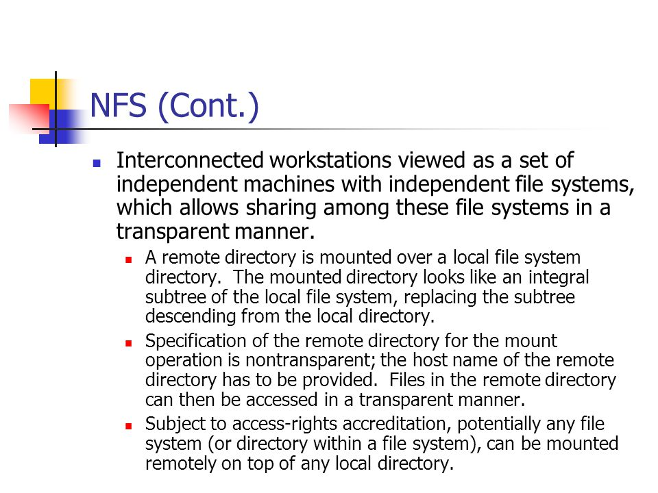 NFS (Cont.) Interconnected workstations viewed as a set of independent machines with independent file systems, which allows sharing among these file systems in a transparent manner.