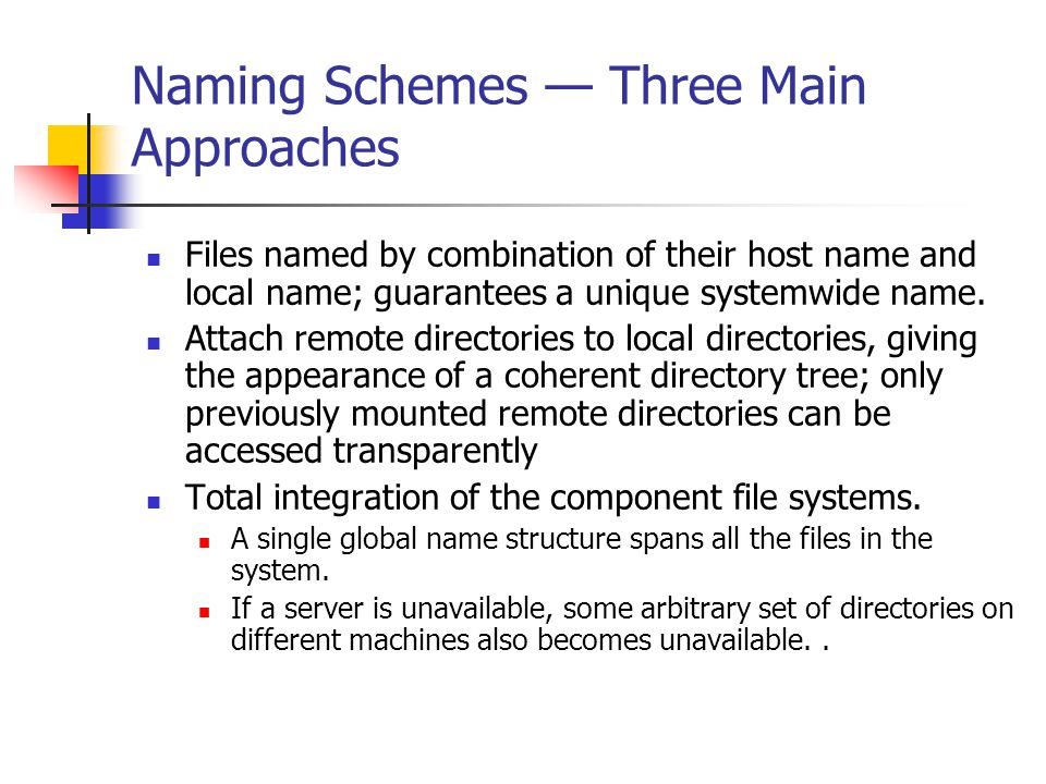 Naming Schemes — Three Main Approaches Files named by combination of their host name and local name; guarantees a unique systemwide name.