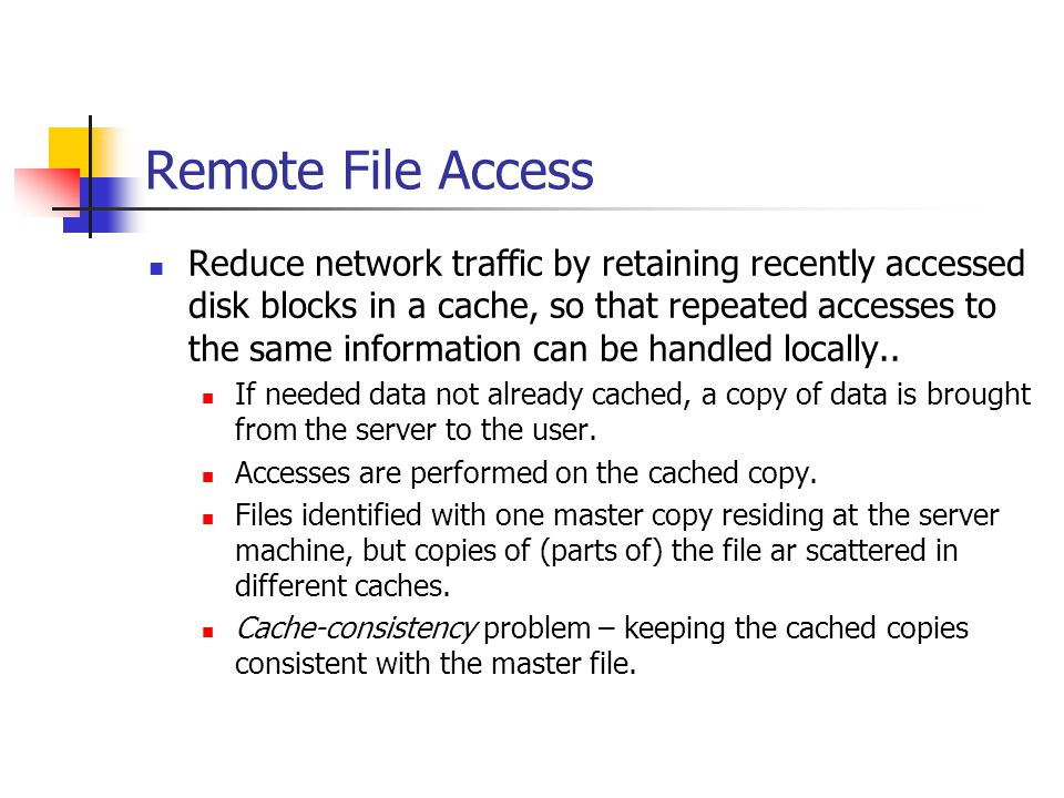 Remote File Access Reduce network traffic by retaining recently accessed disk blocks in a cache, so that repeated accesses to the same information can be handled locally..