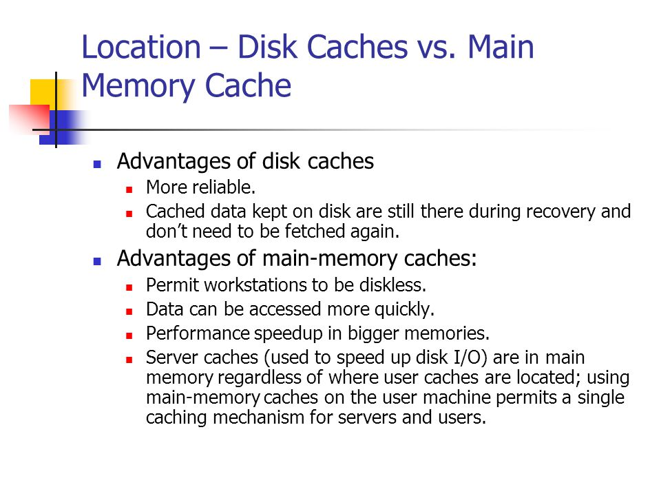 Location – Disk Caches vs. Main Memory Cache Advantages of disk caches More reliable.