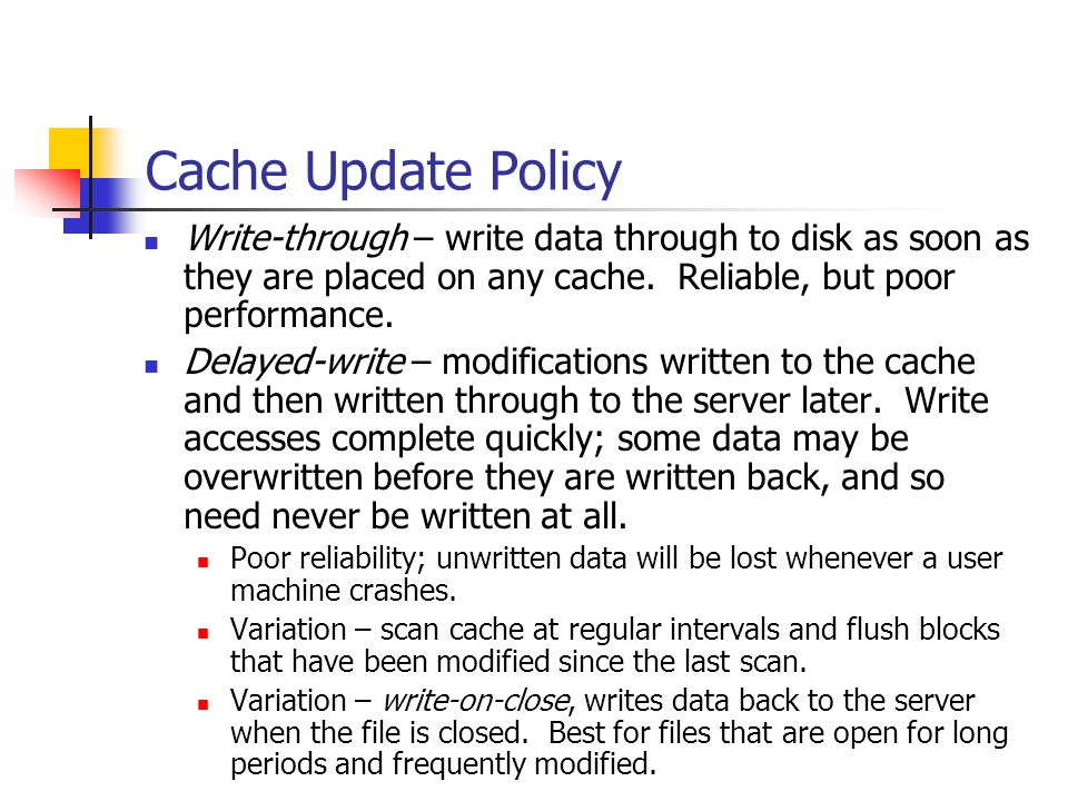 Cache Update Policy Write-through – write data through to disk as soon as they are placed on any cache.