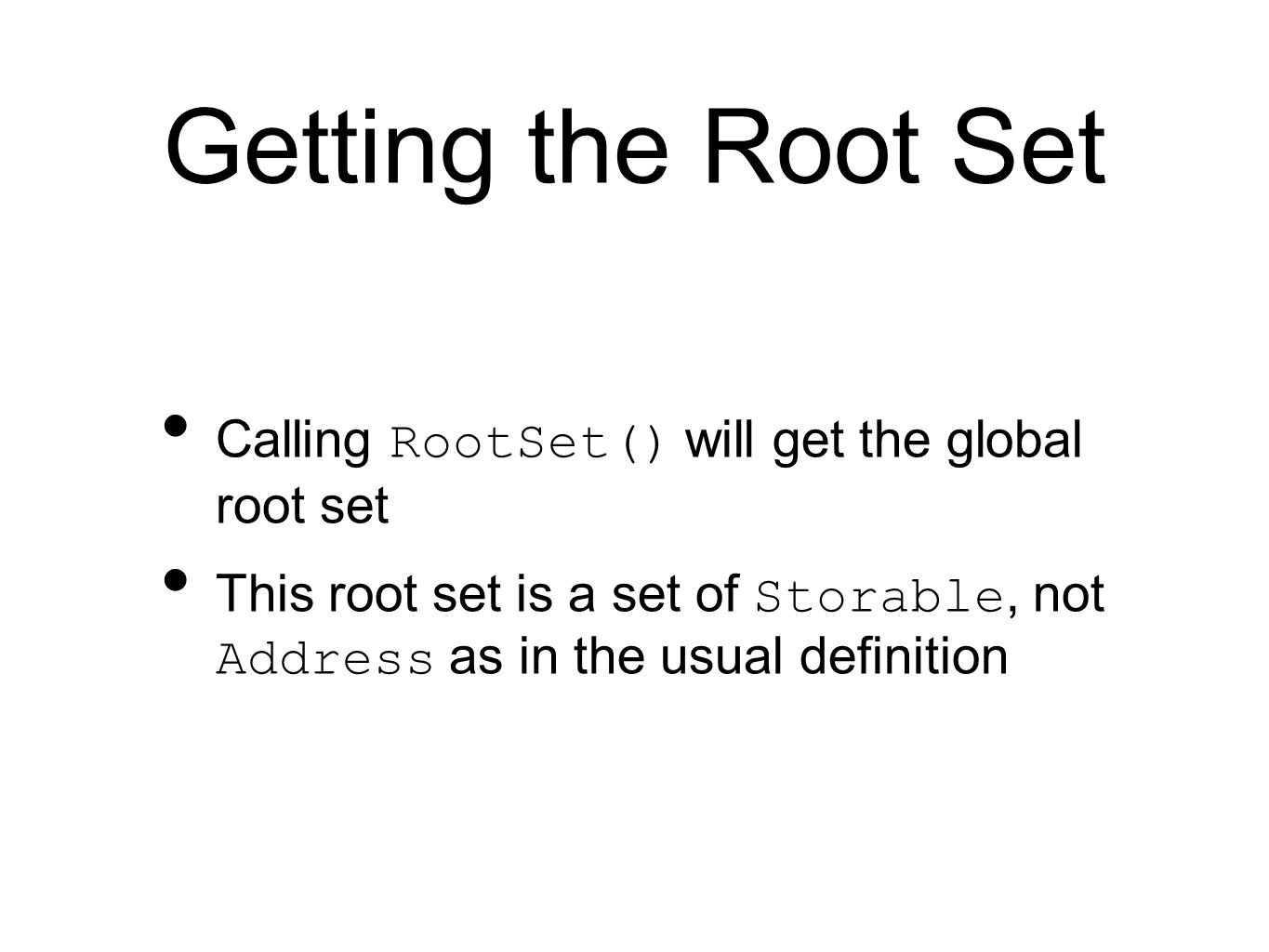 Getting the Root Set Calling RootSet() will get the global root set This root set is a set of Storable, not Address as in the usual definition