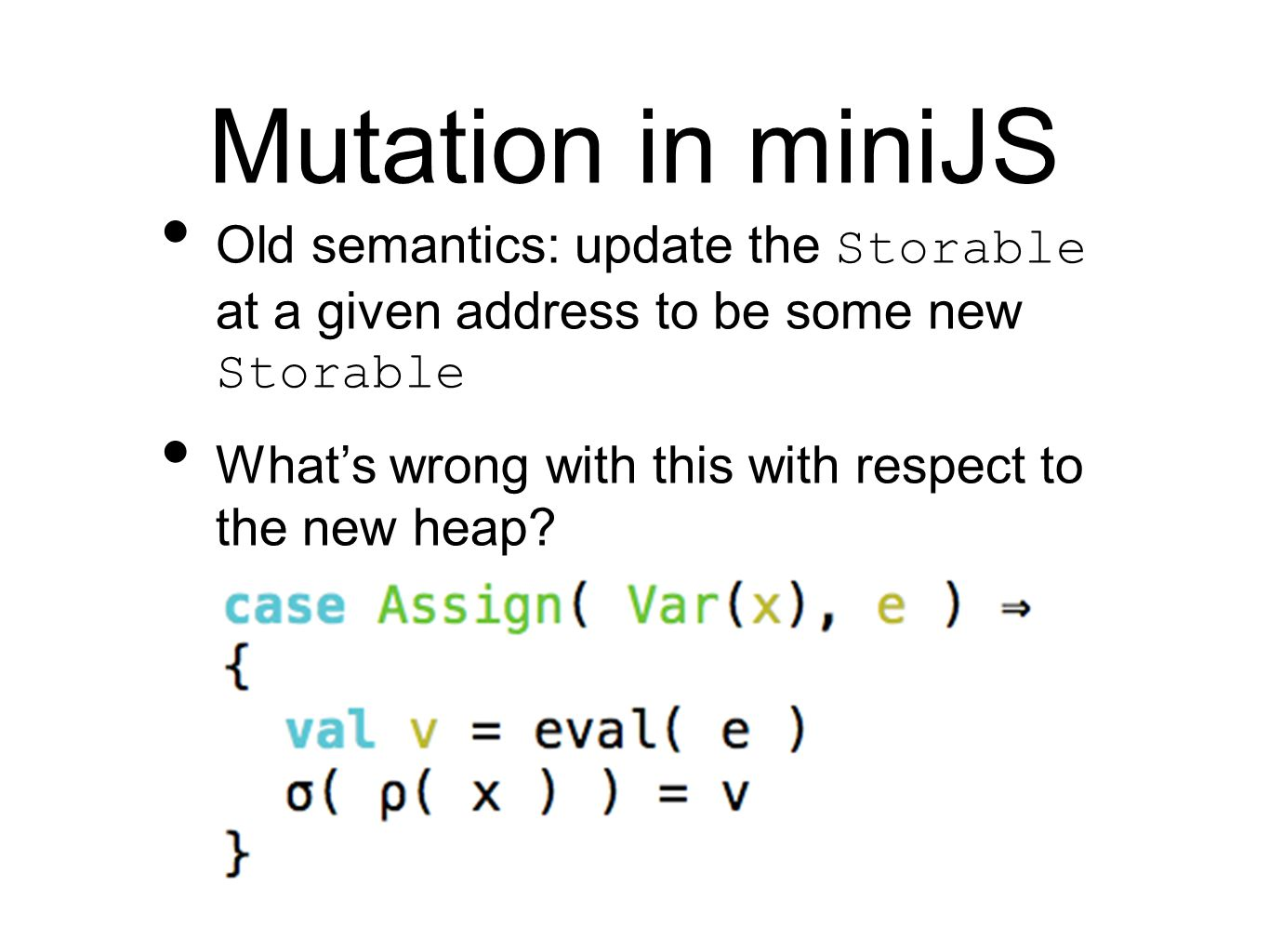 Mutation in miniJS Old semantics: update the Storable at a given address to be some new Storable What's wrong with this with respect to the new heap