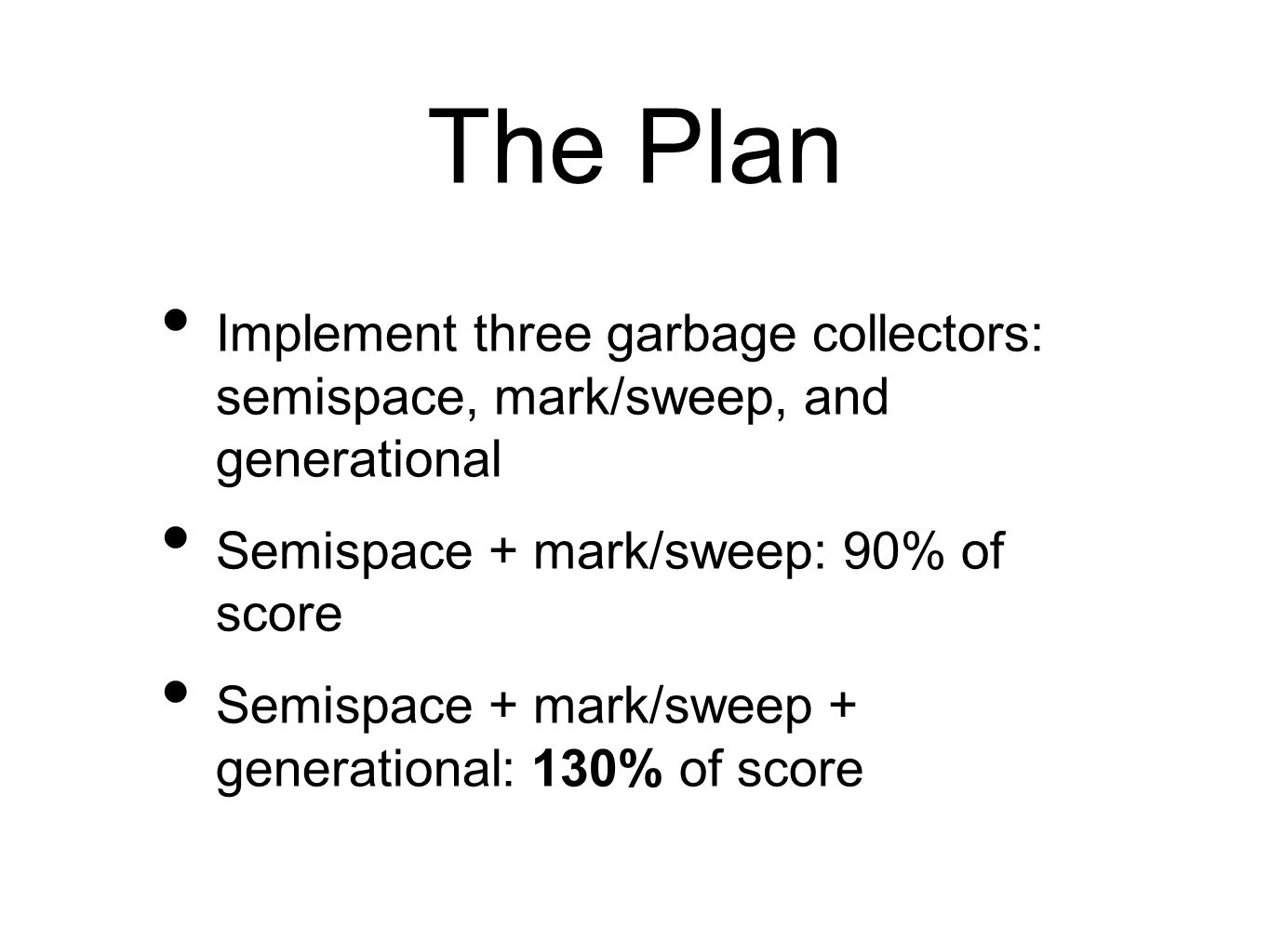 The Plan Implement three garbage collectors: semispace, mark/sweep, and generational Semispace + mark/sweep: 90% of score Semispace + mark/sweep + generational: 130% of score