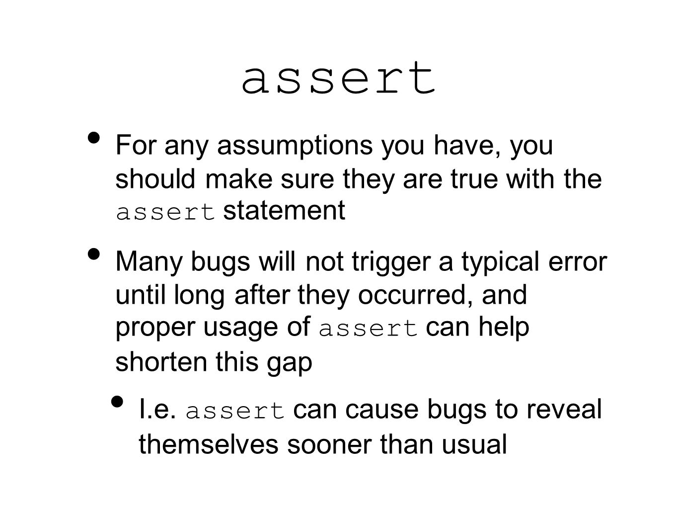 assert For any assumptions you have, you should make sure they are true with the assert statement Many bugs will not trigger a typical error until long after they occurred, and proper usage of assert can help shorten this gap I.e.