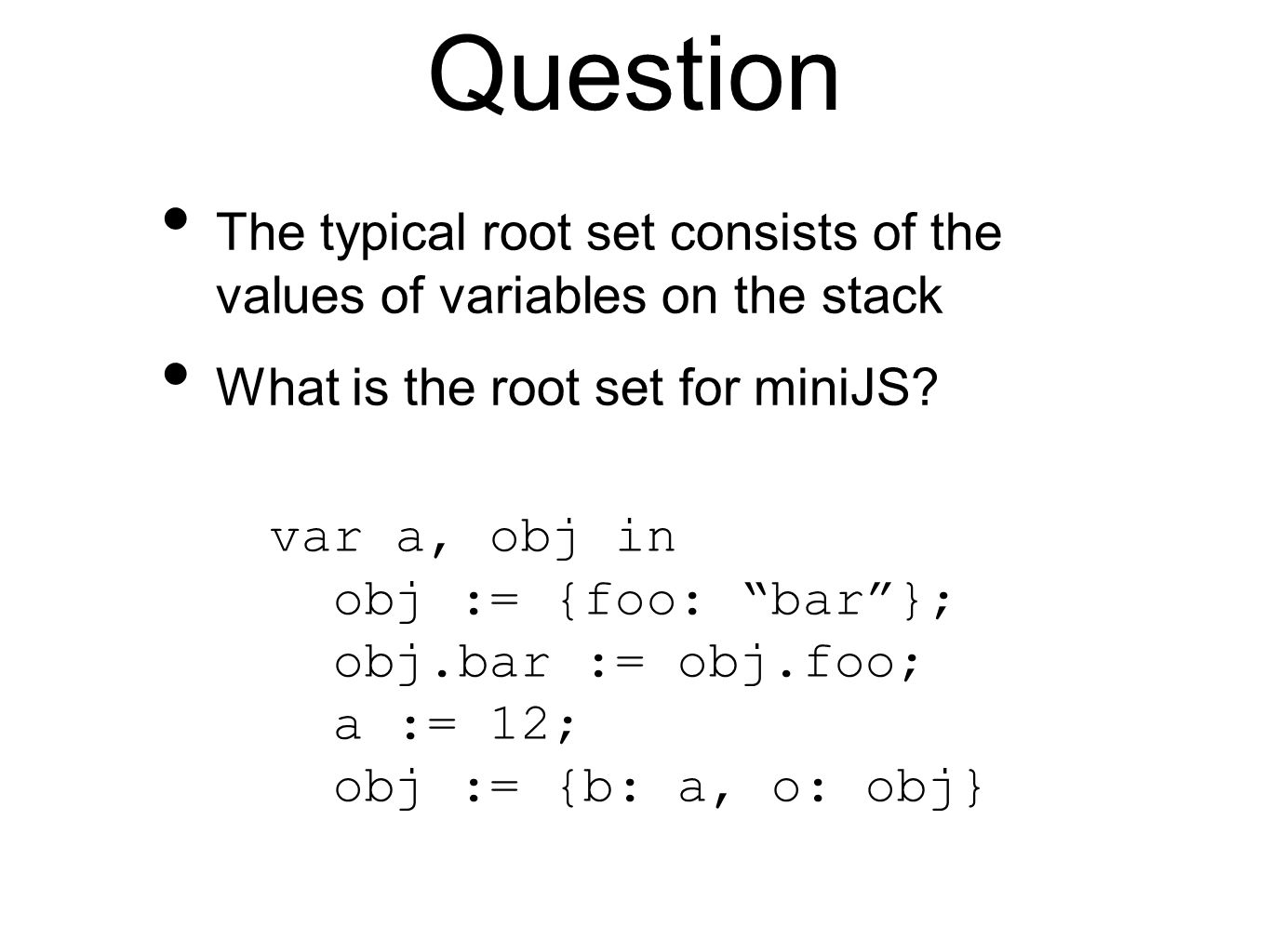 Question The typical root set consists of the values of variables on the stack What is the root set for miniJS.