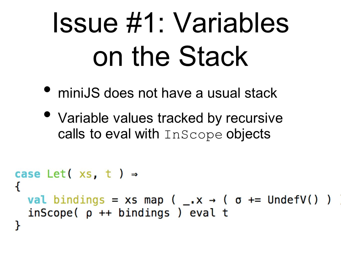 Issue #1: Variables on the Stack miniJS does not have a usual stack Variable values tracked by recursive calls to eval with InScope objects