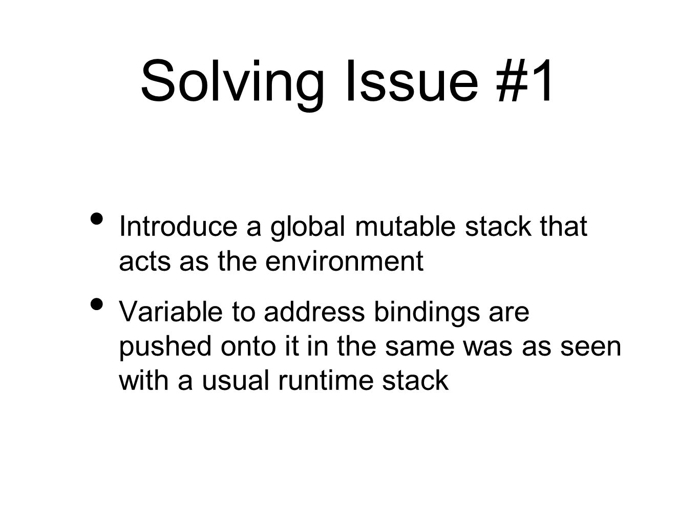 Solving Issue #1 Introduce a global mutable stack that acts as the environment Variable to address bindings are pushed onto it in the same was as seen with a usual runtime stack