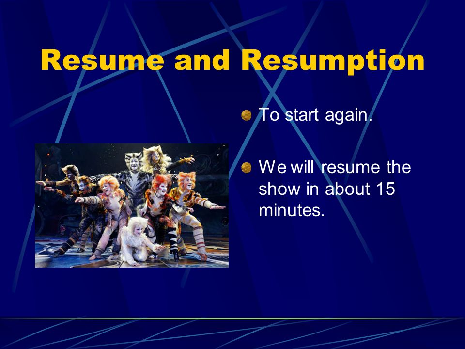 Resume and Resumption To start again. We will resume the show in about 15 minutes.