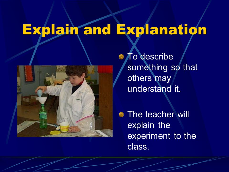 Explain and Explanation To describe something so that others may understand it.