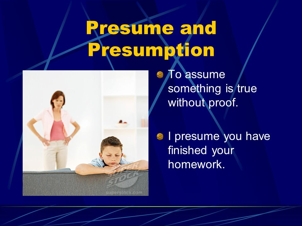 Presume and Presumption To assume something is true without proof.